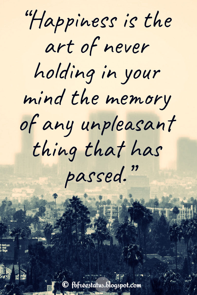 """Happiness is the art of never holding in your mind the memory of any unpleasant thing that has passed."""