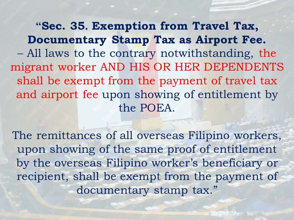 "A bill seeks to grant travel  tax exemptions to dependents of married or solo parent Overseas Filipino Workers (OFWs) has been approved  in a House committee on Overseas Workers affairs chaired by Rep. Jesulito Manalo (Party-list, ANGKLA)   House Bill 6138 seeking to grant travel tax exemption to dependents of married or solo parent overseas Filipino workers (OFWs).   The House committee on overseas workers affairs chaired by Rep. Jesulito Manalo (Party-list, ANGKLA) has approved House Bill 6138 seeking to grant travel tax exemption to dependents of married or solo parent overseas Filipino workers (OFWs).  The bill seeks to amend Sections 3 and 35 of the Republic Act (RA) No. 8042, otherwise known as the ""Migrant Workers and Overseas Filipinos Act of 1995"", as amended by RA No. 10022.  House Speaker Pantaleon Alvarez (1st District, Davao del Norte), principal author of the bill, said the contribution of OFWs to the country's revenue-raising effort and economic standing, in general, is undeniably significant, with their total yearly remittances amounting to billions of pesos.  ""As they have always been acknowledged, the OFWs are Philippine society's modern-day heroes,"" Alvarez said.  He said the government has as much as possible conferred upon these OFWs privileges and protection in various matters.  ""This notwithstanding, there is still some void to fill as the so-called solo parent OFWs face some sort inequity in the field of taxation,"" Alvarez said.  He explained that children of these single parent modern-day heroes are currently denied exemptions from travel tax, an incentive to which kids of their married counterparts are entitled as provided for under RA No. 6768, as amended.  ""Considering that solo parent OFWs are as equally worthy of government recognition as those married Filipino migrant workers, this unfortunate circumstance must be remedied,"" Alvarez said.  He added there should be undivided and impartial recognition of the laudable and selfless hard work of all OFWs.  The bill amends Section 3 of RA No. 8042 to read as follows: ""Section 3. Definitions. – For purpose of this Act:  (A) xxx; (B) 'SOLO PARENT' AS DEFINED UNDER SECTION 3 (A) OF REPUBLIC ACT NO. 8972, OTHERWISE KNOWN AS THE ""SOLO PARENTS' WELFARE ACT OF 2000; (C) 'DEPENDENTS' REFER TO THE FOLLOWING:  (1) SPOUSE AND CHILDREN OF THE MARRIED OVERSEAS FILIPINO WORKER; AND  (2) CHILDREN OF THE SOLO PARENT OVERSEAS FILIPINO WORKER. (D) xxx (E) xxx""  Likewise, the measure amends 35 of RA 8042 to read as follows:  ""Sec. 35. Exemption from Travel Tax, Documentary Stamp Tax as Airport Fee. – All laws to the contrary notwithstanding, the migrant worker AND HIS OR HER DEPENDENTS shall be exempt from the payment of travel tax and airport fee upon showing of entitlement by the POEA.  The remittances of all overseas Filipino workers, upon showing of the same proof of entitlement by the overseas Filipino worker's beneficiary or recipient, shall be exempt from the payment of documentary stamp tax.""  The bill states that within six months from the effectivity of the Act, the Secretary of Finance shall, upon the recommendation of the Commissioner of Internal Revenue, promulgate the necessary rules and regulations for its effective implementation.   The measure also calls for the further amendment of RA No. 6768, as amended, otherwise known as ""An Act Instituting A Balikbayan Program.  Alvarez said RA No. 8042, as amended, otherwise known as the ""Migrant Workers"" and Overseas Filipino Act of 1995"","" grants travel tax exemption solely to OFWs and not to their dependents.  ""This is contrary to the provisions of RA No. 6768,"" the Speaker said.  Other authors of the bill are Majority Leader Rodolfo Farinas (1st District, Ilocos Norte), Reps. Dakila Carlo Cua (Lone District, Quirino), chairman of the committee on ways and means and Lucy T. Gomez (4th District, Leyte), chairperson of the committee on tourism.  The bill will be referred to the committee on ways and means for approval of tax provisions."