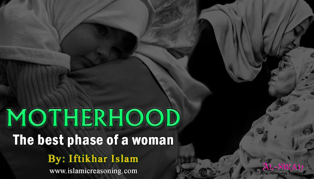 Islamic Reasoning: Motherhood - the best phase of a woman | By Iftikhar Islam