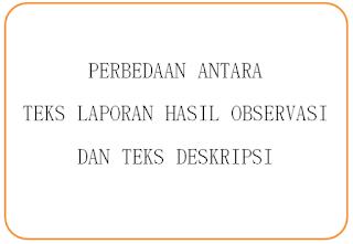 Perbedaan Antara Teks Laporan Hasil Observasi dan Teks Deskripsi