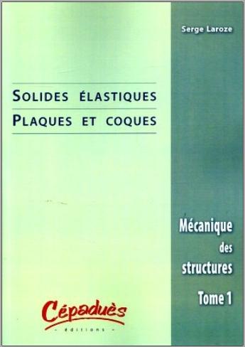 Livre : Mécanique des structures - Tome 1, Solides élastiques, Plaques et coques - Serge Laroze PDF