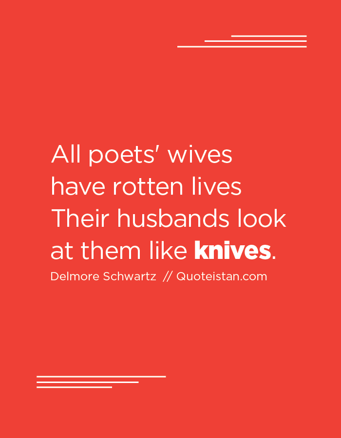 All poets' wives have rotten lives Their husbands look at them like knives.