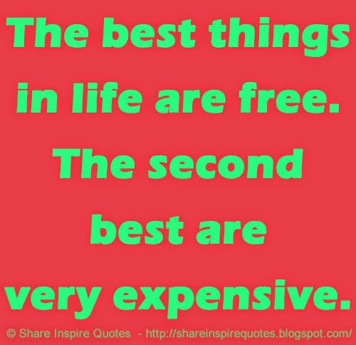 Funny Quotes About Things In Life: The Best Things In Life Are Free. The Second Best Are Very
