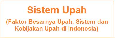 Sistem Upah - Faktor Besarnya Upah, Sistem dan Kebijakan Upah di Indonesia