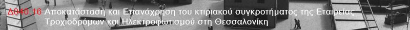 Δ040.16 Αποκατάσταση και Επανάχρηση του κτιριακού συγκροτήματος της Εταιρείας Τροχιοδρόμων και Ηλεκτροφωτισμού στη Θεσσαλονίκη
