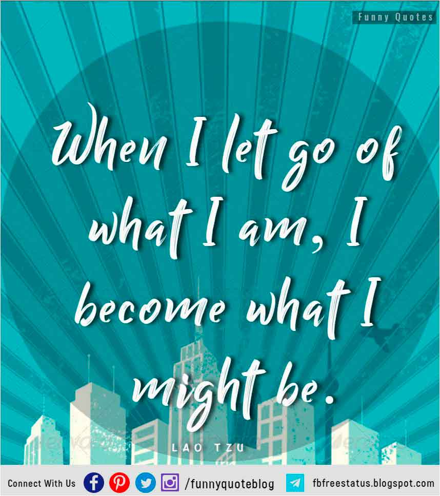 """When I let go of what I am, I become what I might be."" – Lao Tzu Quote"