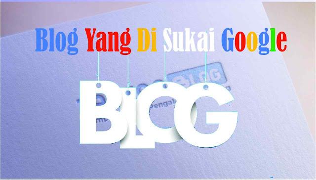 Kriteria Blog yang Paling di Sukai Oleh Google