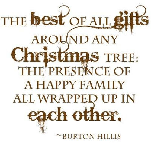 Burton Hillis #Christmas #quote: The best of all gifts around any Christmas tree: the presence of a happy family all wrapped up in each other.