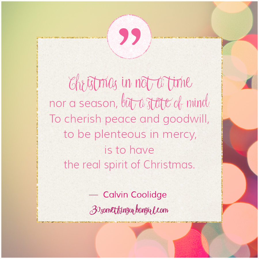 #Christmas #quote from Calvin Coolidge: Christmas is not a time nor a season, but a state of mind. To cherish peace and goodwill, to be plenteous in mercy, is to have the real spirit of Christmas.