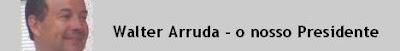 Walter Arruda - o nosso Presidente