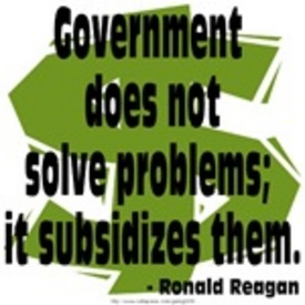 """GOVERNMENT DOES NOT SOLVE PROBLEMS; IT SUBSIDIZES THEM."" --  Ronald Reagan"