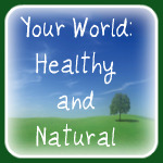 Your World: Healthy and Natural