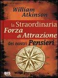 La straordinaria forza di attrazione dei nostri pensieri - William Atkinson (legge di attrazione)