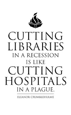 Cutting libraries in a recession is like cutting hospitals in a plague--Eleanor Crumblehulme