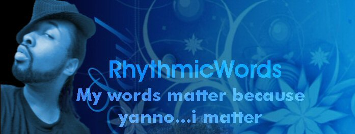 RhythmicWords:: Dont like my words? then yanno...leave...no wait..suck it, and THEN leave