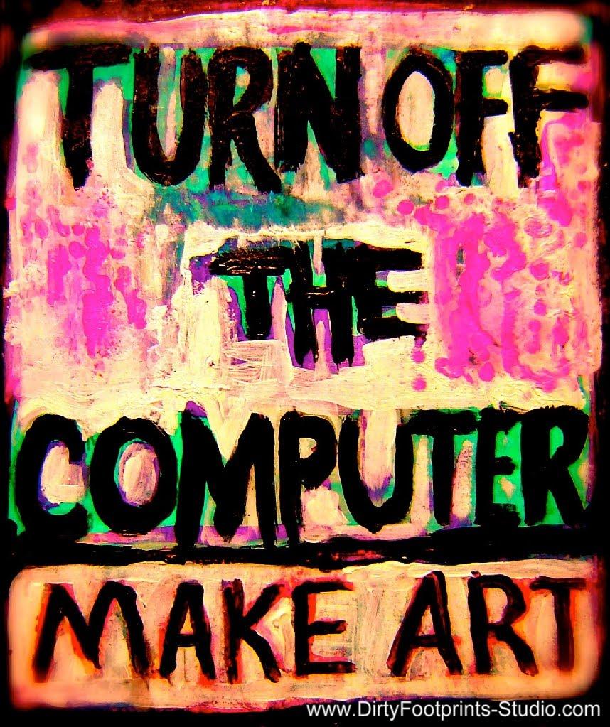 Dirty Footprints Studio: Turn Off The Computer: MAKE ART.