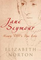 Jane Seymour: Henry VIII's True Love by Elizabeth Norton