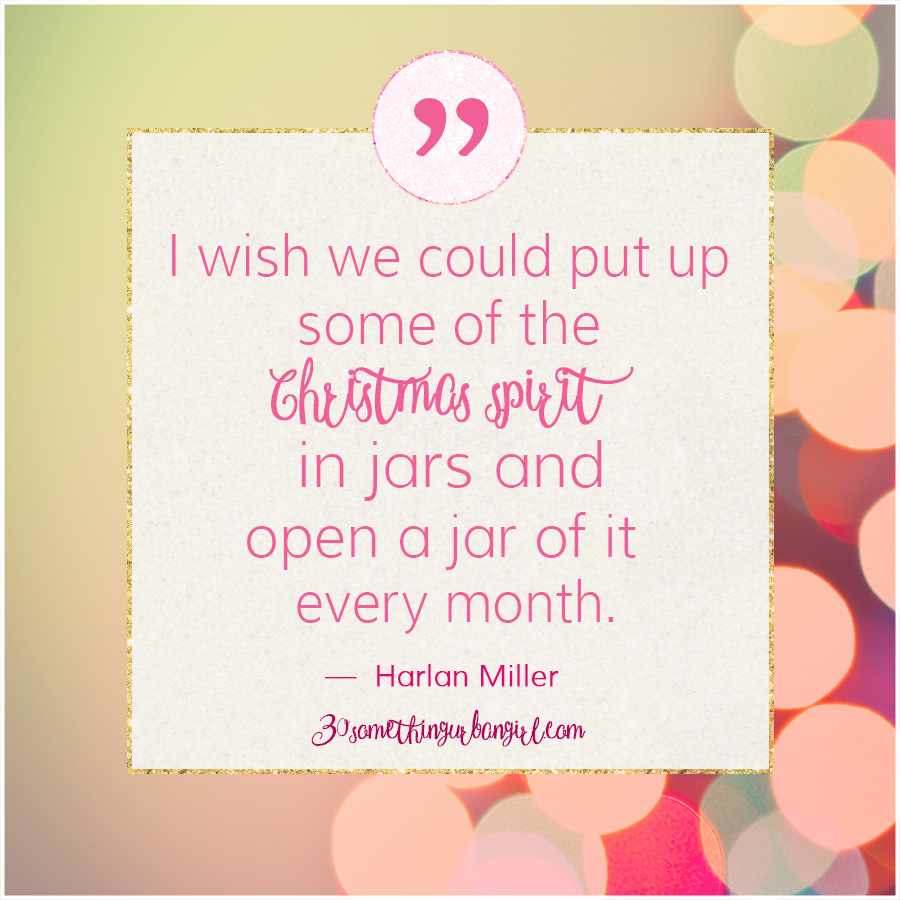 #Christmas #quote from Harlan Miller: I wish we could put up some of the Christmas spirit in jars and open a jar of it every month.